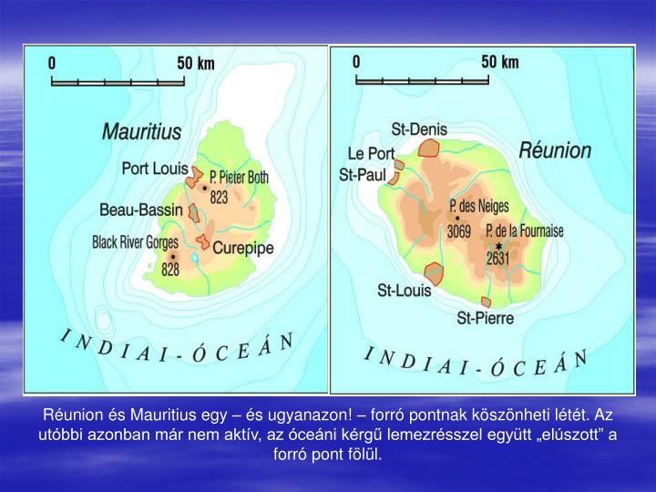 """Réunion és Mauritius egy – és ugyanazon! – forró pontnak köszönheti létét. Az utóbbi azonban már nem aktív, az óceáni kérgű lemezrésszel együtt """"elúszott"""" a forró pont fölül."""