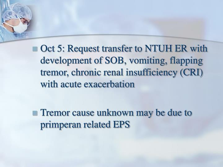 Oct 5: Request transfer to NTUH ER with development of SOB, vomiting, flapping tremor, chronic renal insufficiency (CRI) with acute exacerbation