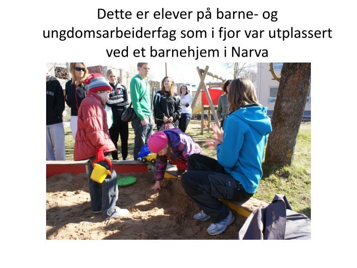 Dette er elever på barne- og ungdomsarbeiderfag som i fjor var utplassert ved et barnehjem i Narva