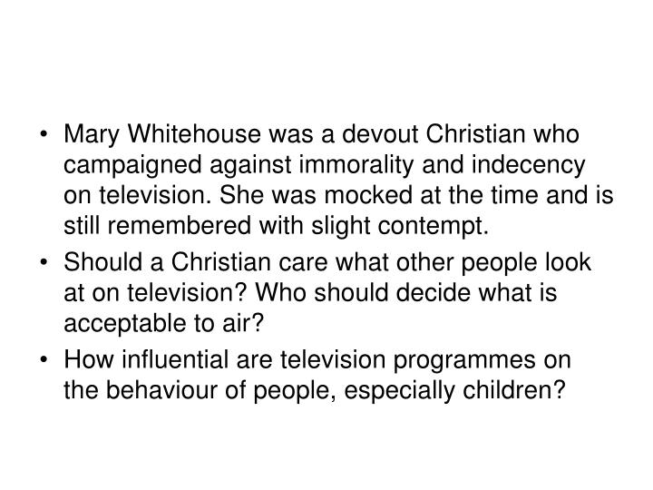 Mary Whitehouse was a devout Christian who campaigned against immorality and indecency on television...