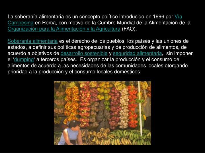 La soberanía alimentaria es un concepto político introducido en 1996 por