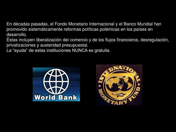 En décadas pasadas, el Fondo Monetario Internacional y el Banco Mundial han promovido sistemáticamente reformas políticas polémicas en los países en desarrollo.