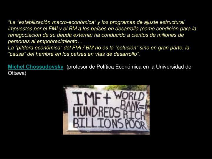 """""""La """"estabilización macro-económica"""" y los programas de ajuste estructural impuestos por el FMI y el BM a los países en desarrollo (como condición para la renegociación de su deuda externa) ha conducido a cientos de millones de personas al empobrecimiento…"""