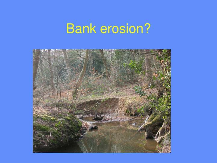 Bank erosion?