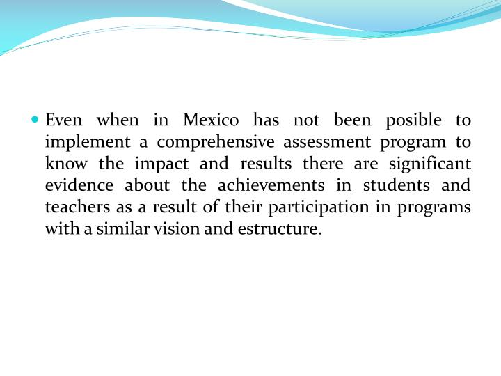 Even when in Mexico has not been posible to implement a comprehensive assessment program to know the impact and results there are significant evidence about the achievements in students and teachers as a result of their participation in programs with a similar vision and estructure.