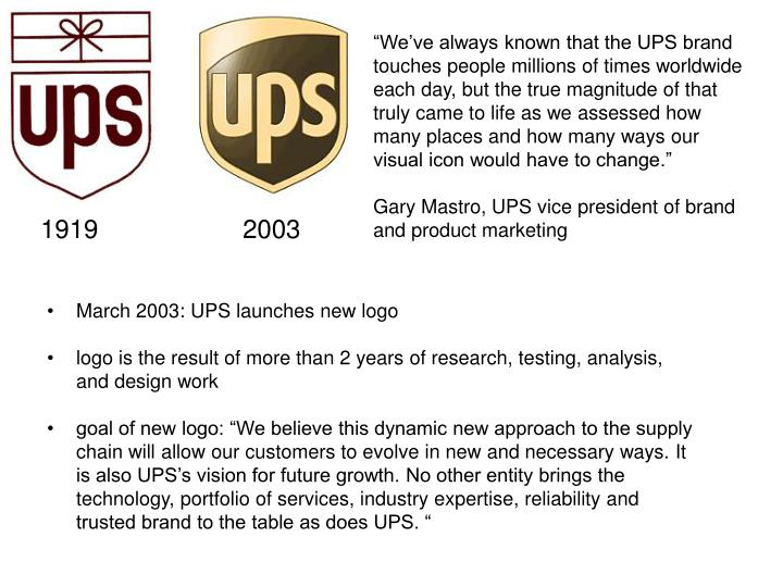 """We've always known that the UPS brand touches people millions of times worldwide each day, but the true magnitude of that truly came to life as we assessed how many places and how many ways our visual icon would have to change."""