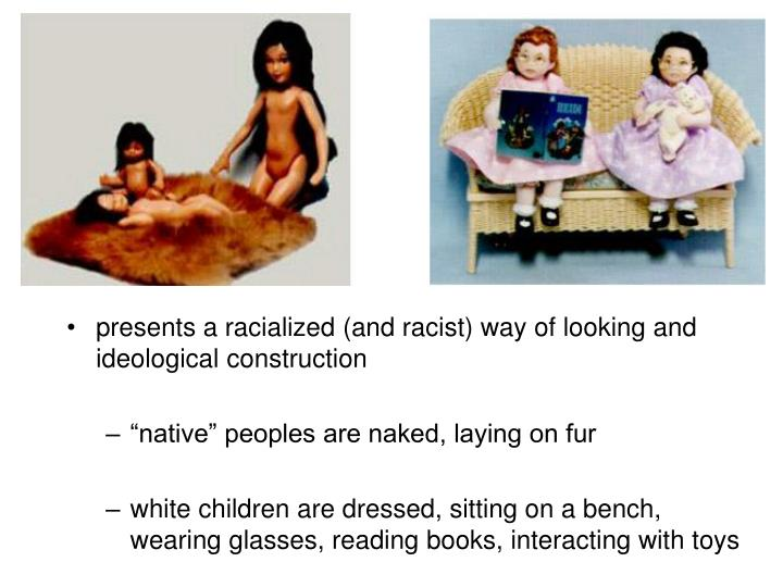 presents a racialized (and racist) way of looking and ideological construction