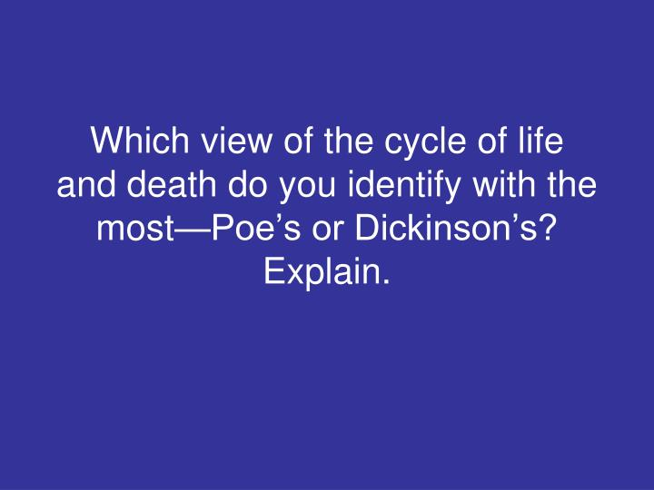 Which view of the cycle of life and death do you identify with the most—Poe's or Dickinson's? Explain.