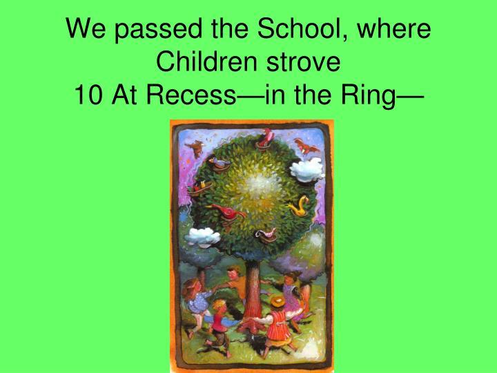 We passed the School, where Children strove