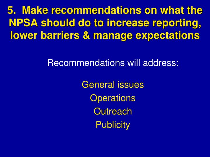 5.  Make recommendations on what the NPSA should do to increase reporting, lower barriers & manage expectations