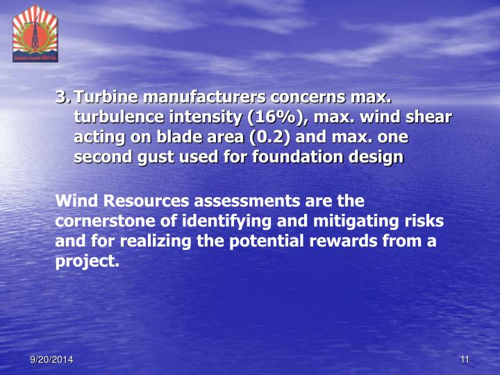 Turbine manufacturers concerns max. turbulence intensity (16%), max. wind shear acting on blade area (0.2) and max. one second gust used for foundation design