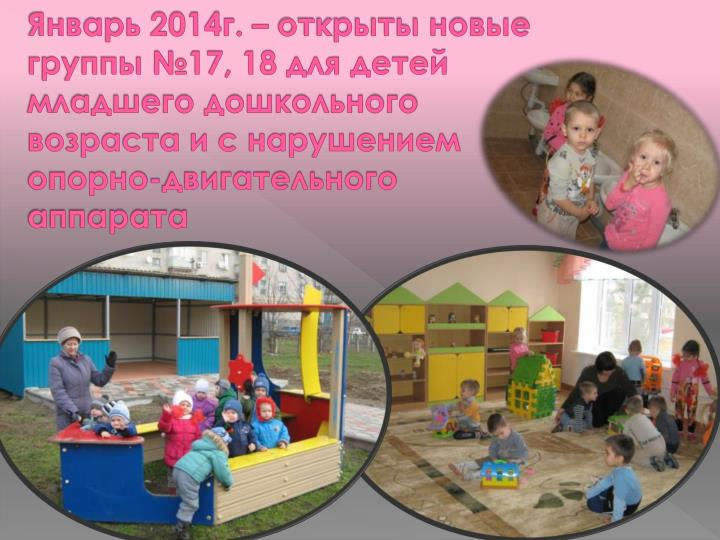 Январь 2014г. – открыты новые группы №17, 18 для детей младшего дошкольного возраста и с нарушением опорно-двигательного аппарата