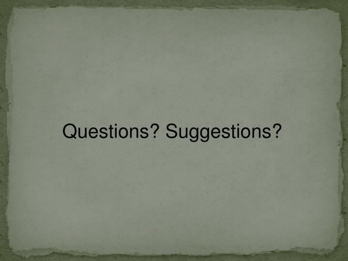 Questions? Suggestions?