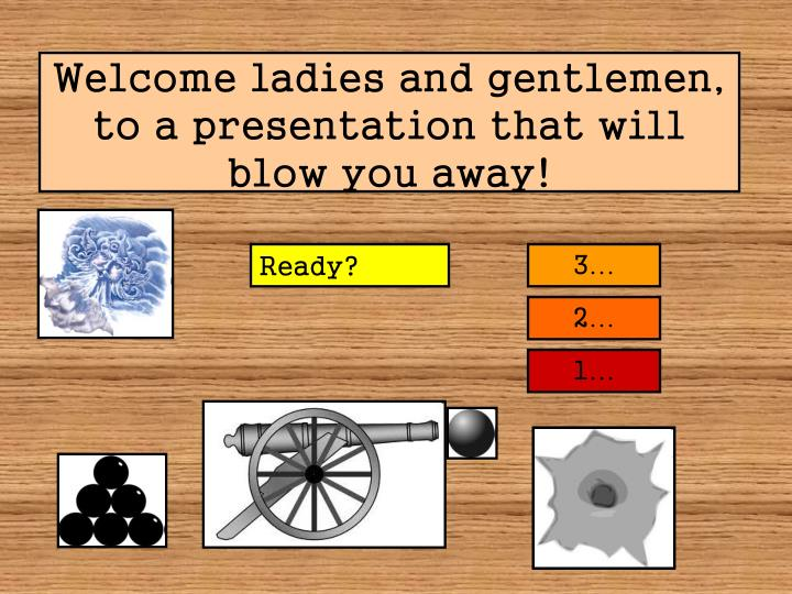 Welcome ladies and gentlemen to a presentation that will blow you away