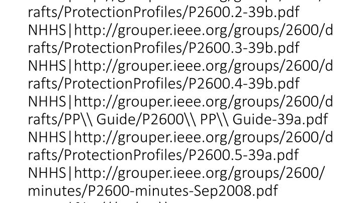 vti_cachedsvcrellinks:VX|NHHS|http://grouper.ieee.org/groups/2600 NHUS|mailto:listserv@listserv.ieee.org NHUS|ftp://ftp.pwg.org/pub/pwg/ids/wd/wd-idsattributes10-20080917.pdf NHUS|ftp://ftp.pwg.org/pub/pwg/ids/wd/wd-ids-napsoh10-20081008.pdf NHUS|ftp://ftp.pwg.org/pub/pwg/ids/white/Microsoft\ NAP\ Protocols.pdf NHUS|mailto:ids@pwg.org NHHS|http://www.pwg.org/mailhelp.html NHHS|http://grouper.ieee.org/groups/2600/Sponsor\ Ballot/P2600.X/P2600-2-Sponsor-Ballot-b01v02.pdf NHHS|http://grouper.ieee.org/groups/2600/email/msg01204.html NHHS|http://grouper.ieee.org/groups/2600/email/msg01206.html NHHS|http://grouper.ieee.org/groups/2600/drafts/ProtectionProfiles/P2600.1-39b.pdf NHHS|http://grouper.ieee.org/groups/2600/drafts/ProtectionProfiles/P2600.2-39b.pdf NHHS|http://grouper.ieee.org/groups/2600/drafts/ProtectionProfiles/P2600.3-39b.pdf NHHS|http://grouper.ieee.org/groups/2600/drafts/ProtectionProfiles/P2600.4-39b.pdf NHHS|http://grouper.ieee.org/groups/2600/drafts/PP\ Guide/P2600\ PP\ Guide-39a.pdf NHHS|http://grouper.ieee.org/groups/2600/drafts/ProtectionProfiles/P2600.5-39a.pdf NHHS|http://grouper.ieee.org/groups/2600/minutes/P26