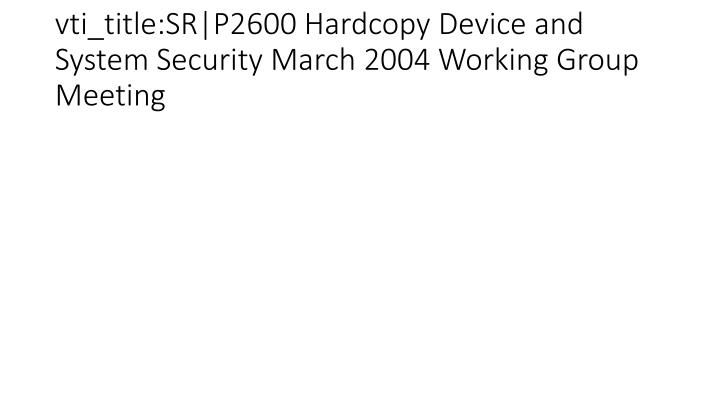 vti_title:SR|P2600 Hardcopy Device and System Security March 2004 Working Group Meeting