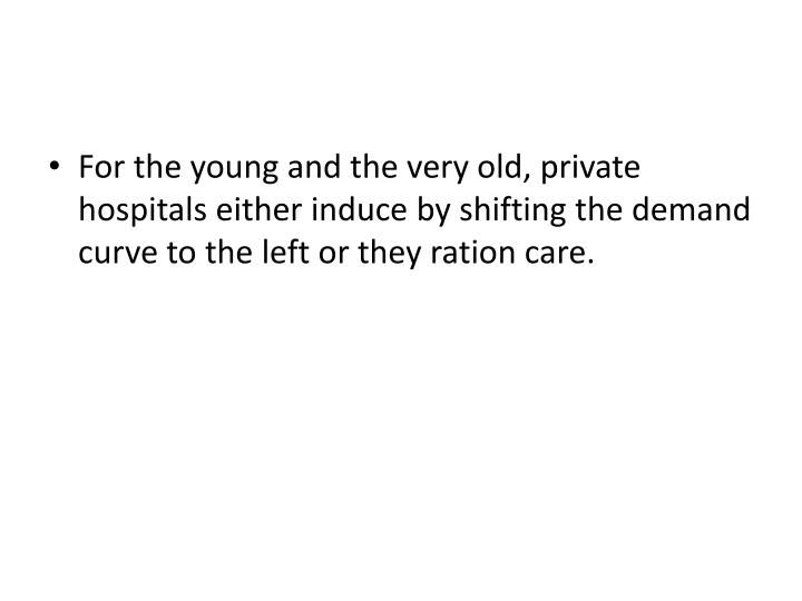 For the young and the very old, private hospitals either induce by shifting the demand curve to the left or they ration care.