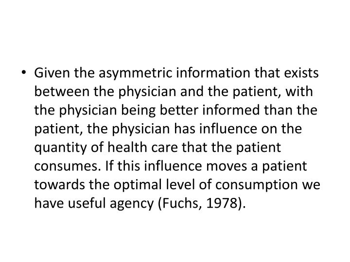 Given the asymmetric information that exists between the physician and the patient, with the physician being better informed than the patient, the physician has influence on the quantity of health care that the patient consumes. If this influence moves a patient towards the optimal level of consumption we have useful agency (Fuchs, 1978).