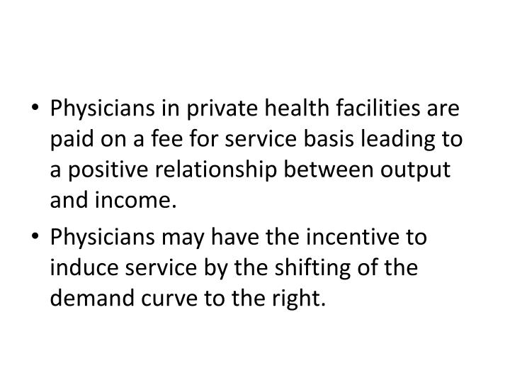 Physicians in private health facilities are paid on a fee for service basis leading to a positive relationship between output and income.
