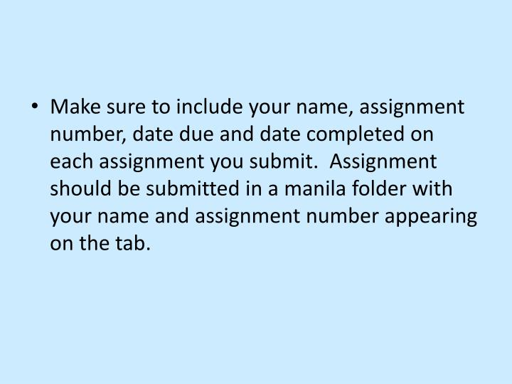 Make sure to include your name, assignment number, date due and date completed on each assignment you submit.  Assignment should be submitted in a manila folder with your name and assignment number appearing on the tab.