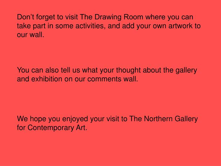 Don't forget to visit The Drawing Room where you can take part in some activities, and add your own artwork to our wall.
