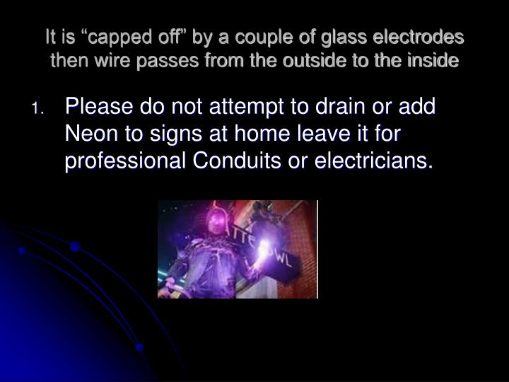 "It is ""capped off"" by a couple of glass electrodes then wire passes from the outside to the inside"