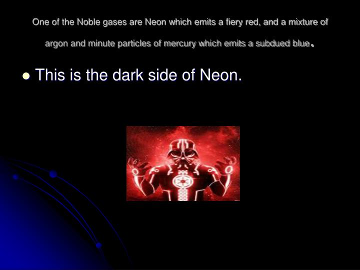 One of the Noble gases are Neon which emits a fiery red, and a mixture of argon and minute particles of mercury which emits a subdued blue