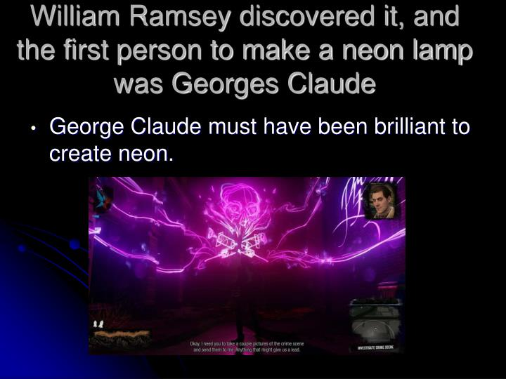 William ramsey discovered it and the first person to make a neon lamp was georges claude