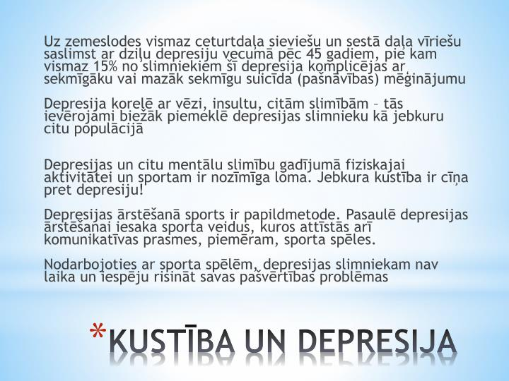 Uz zemeslodes vismaz ceturtdaļa sieviešu un sestā daļa vīriešu saslimst ar dziļu depresiju vecumā pēc 45 gadiem, pie kam vismaz 15% no slimniekiem šī depresija komplicējas ar sekmīgāku vai mazāk sekmīgu suicīda (pašnāvības) mēģinājumu