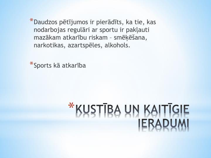 Daudzos pētījumos ir pierādīts, ka tie, kas nodarbojas regulāri ar sportu ir pakļauti mazākam atkarību riskam – smēķēšana, narkotikas, azartspēles, alkohols.