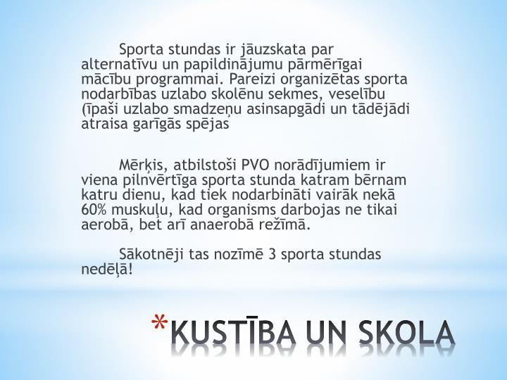 Sporta stundas ir jāuzskata par alternatīvu un papildinājumu pārmērīgai mācību programmai. Pareizi organizētas sporta nodarbības uzlabo skolēnu sekmes, veselību (īpaši uzlabo smadzeņu asinsapgādi un tādējādi atraisa garīgās spējas