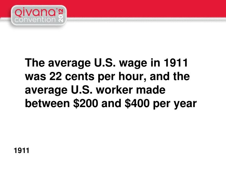 The average U.S. wage in 1911 was 22 cents per hour, and the average U.S. worker made between $200 and $400 per year