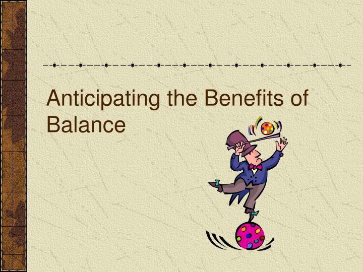 Anticipating the Benefits of Balance