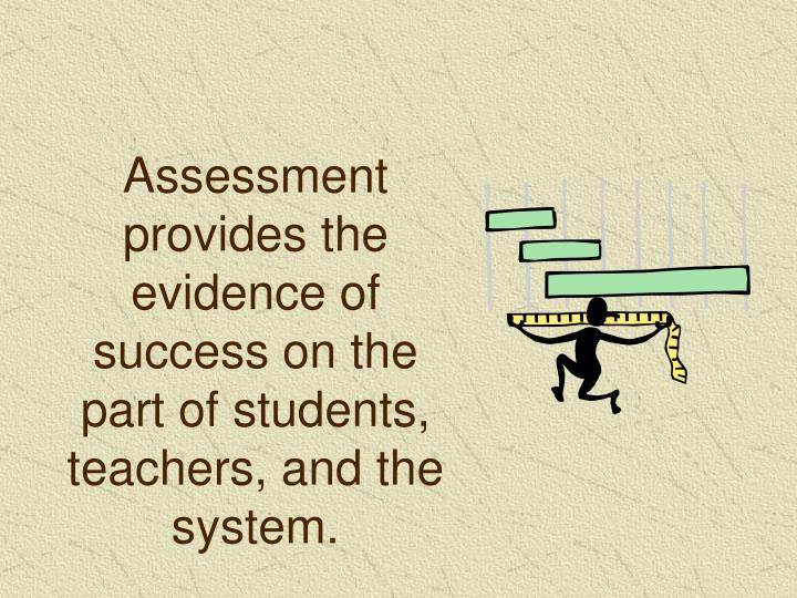 Assessment provides the evidence of success on the part of students, teachers, and the system.