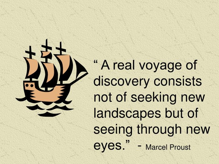 """"""" A real voyage of discovery consists not of seeking new landscapes but of seeing through new eyes.""""  -"""