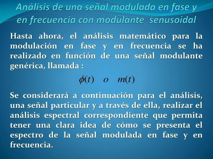 Hasta ahora, el análisis matemático para la modulación en fase y en frecuencia se ha realizado en función de una señal modulante  genérica, llamada :