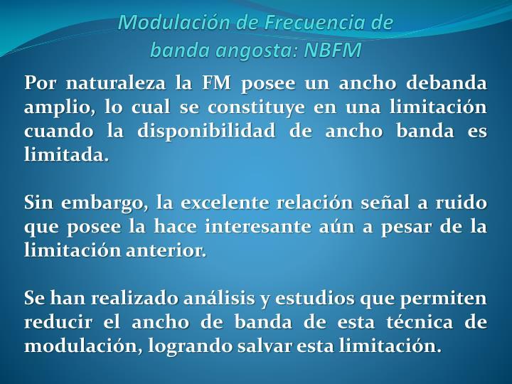 Por naturaleza la FM posee un ancho debanda amplio, lo cual se constituye en una limitación cuando la disponibilidad de ancho banda es limitada.