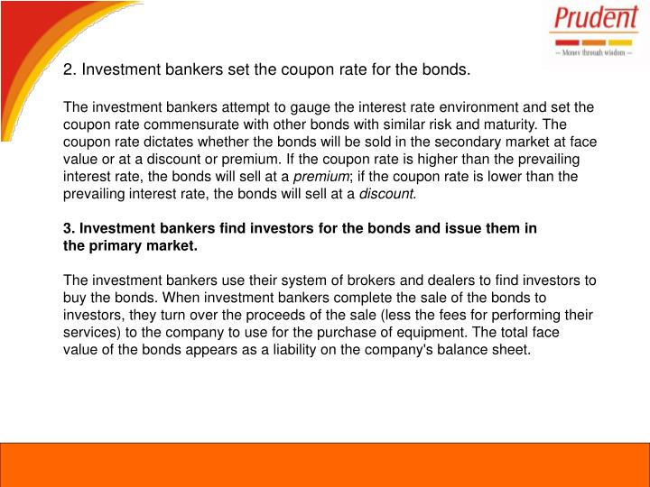 2. Investment bankers set the coupon rate for the bonds.