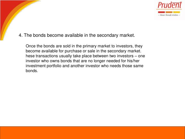 4. The bonds become available in the secondary market.