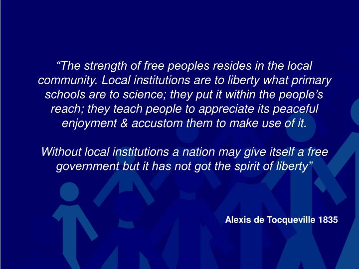 """The strength of free peoples resides in the local community. Local institutions are to liberty what primary schools are to science; they put it within the people's reach; they teach people to appreciate its peaceful enjoyment & accustom them to make use of it."