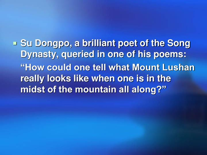 Su Dongpo, a brilliant poet of the Song Dynasty, queried in one of his poems: