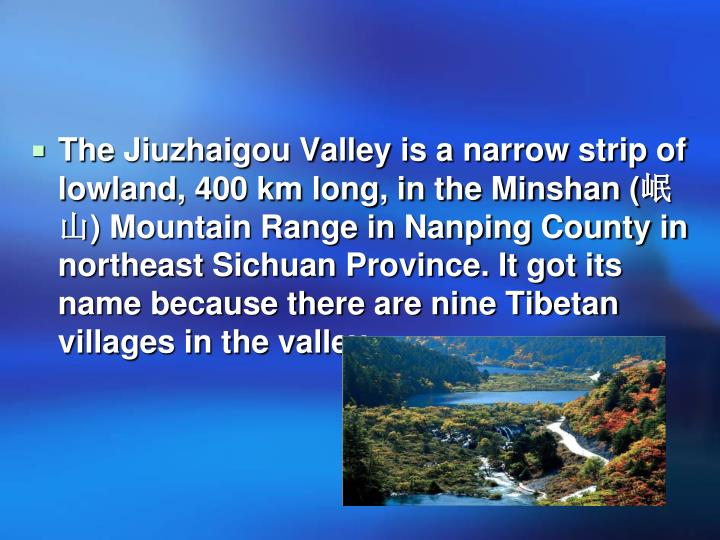 The Jiuzhaigou Valley is a narrow strip of lowland, 400 km long, in the Minshan (
