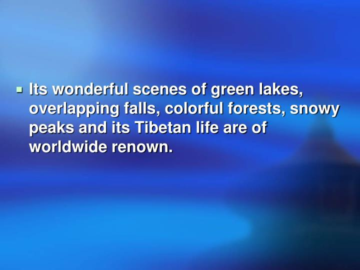 Its wonderful scenes of green lakes, overlapping falls, colorful forests, snowy peaks and its Tibetan life are of worldwide renown.