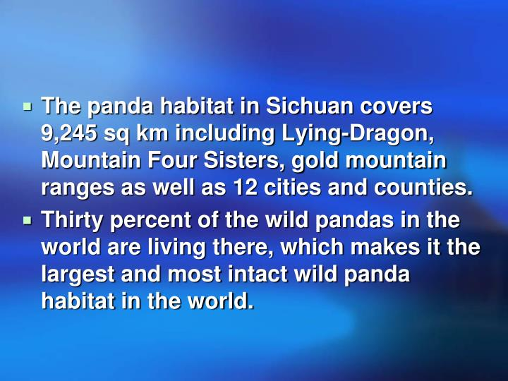 The panda habitat in Sichuan covers 9,245 sq km including Lying-Dragon, Mountain Four Sisters, gold mountain ranges as well as 12 cities and counties.
