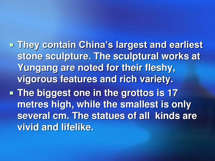 They contain China's largest and earliest stone sculpture. The sculptural works at Yungang are noted for their fleshy, vigorous features and rich variety.