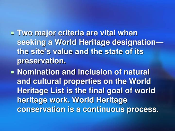 Two major criteria are vital when seeking a World Heritage designation—the site's value and the state of its preservation.