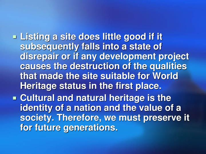 Listing a site does little good if it subsequently falls into a state of disrepair or if any development project causes the destruction of the qualities that made the site suitable for World Heritage status in the first place.