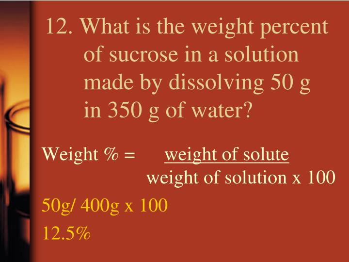 12. What is the weight percent of sucrose in a solution made by dissolving 50 g in 350 g of water?