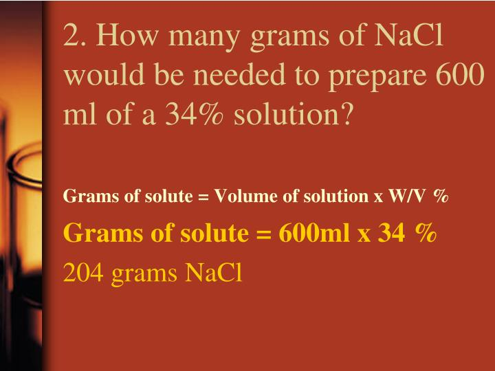 2. How many grams of NaCl would be needed to prepare 600 ml of a 34% solution?