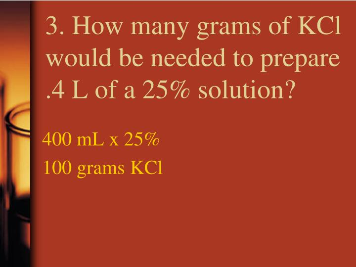3. How many grams of KCl would be needed to prepare .4 L of a 25% solution?